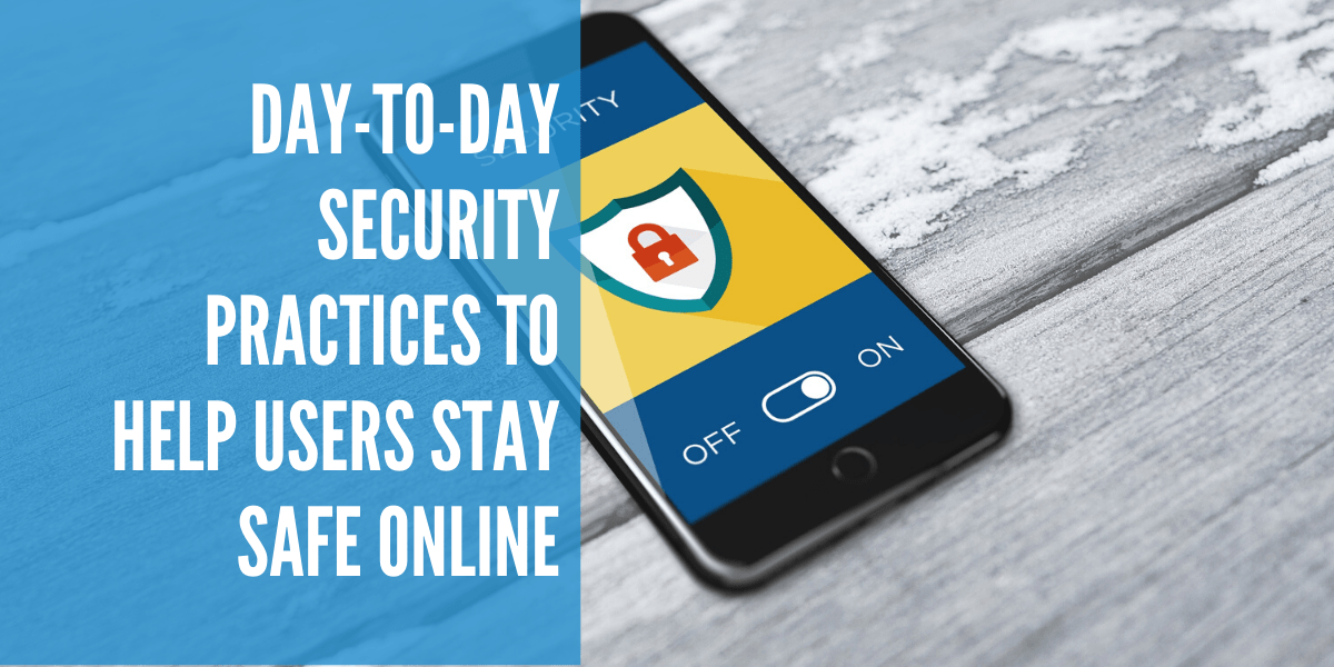 Day-to-day Security Practices to Help Users Stay Safe Online